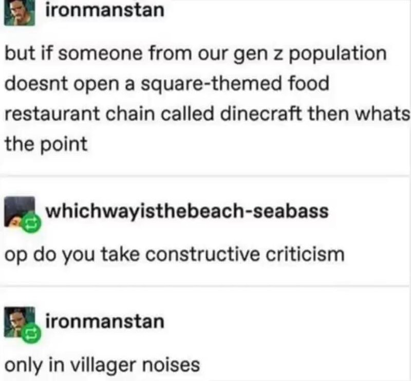 Text - ironmanstan but if someone from our gen z population doesnt open a square-themed food restaurant chain called dinecraft then whats the point whichwayisthebeach-seabass op do you take constructive criticism ironmanstan only in villager noises