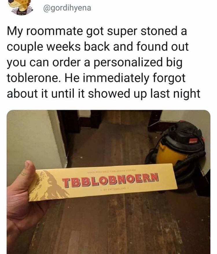 Text - @gordihyena My roommate got super stoned a couple weeks back and found out you can order a personalized big toblerone. He immediately forgot about it until it showed up last night TBBLOBNOERN