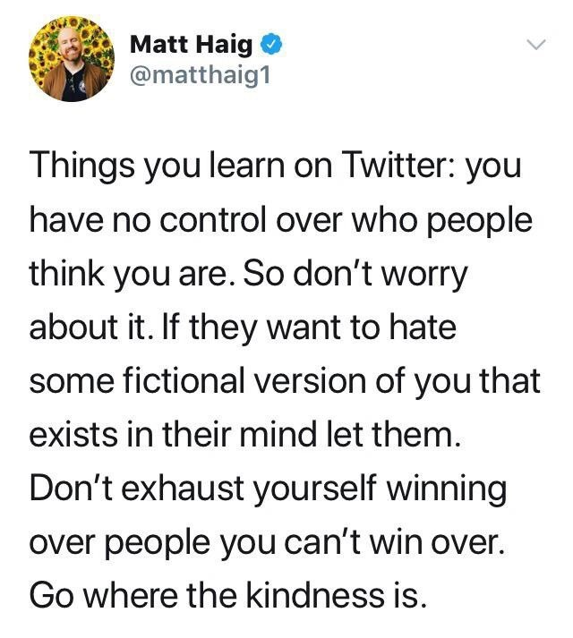 Text - Matt Haig @matthaig1 Things you learn on Twitter: you have no control over who people think you are. So don't worry about it. If they want to hate some fictional version of you that exists in their mind let them. Don't exhaust yourself winning over people you can't win over. Go where the kindness is.