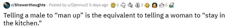 """Text - r/Showerthoughts Posted by u/Djennuz2 5 days ago Telling a male to """"man up"""" is the equivalent to telling a woman to """"stay in the kitchen."""""""