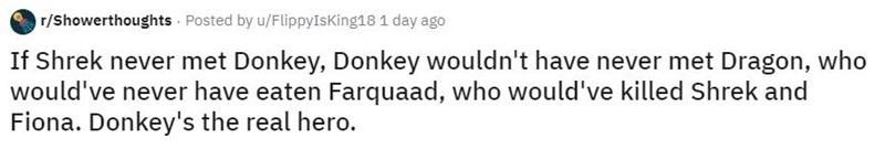 Text - r/Showerthoughts Posted by u/FlippyIsKing18 1 day ago If Shrek never met Donkey, Donkey wouldn't have never met Dragon, who would've never have eaten Farquaad, who would've killed Shrek and Fiona. Donkey's the real hero.