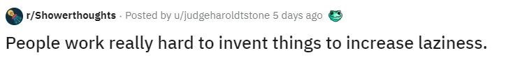 Text - r/Showerthoughts Posted by u/judgeharoldtstone 5 days ago People work really hard to invent things to increase laziness.