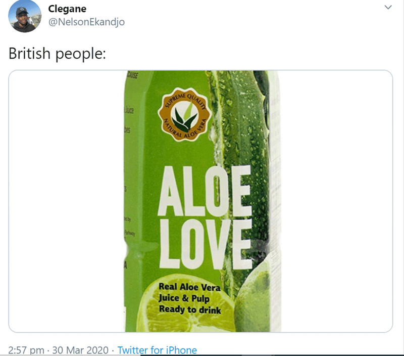 Plant - Clegane @NelsonEkandjo British people: AUSE QUALITY Jice SUPREM ALOE VER ALOE LOVE Real Aloe Vera Juice & Pulp Ready to drink 2:57 pm · 30 Mar 2020 · Twitter for iPhone > WATURAL