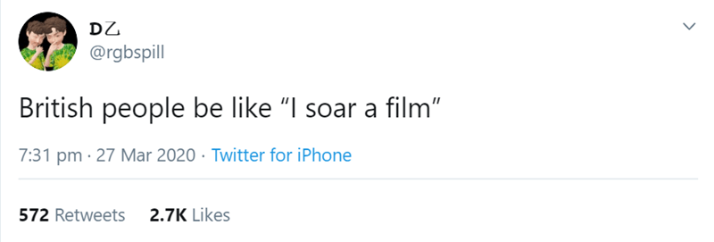 """Text - DZ @rgbspill British people be like """"I soar a film"""" 7:31 pm · 27 Mar 2020 · Twitter for iPhone 572 Retweets 2.7K Likes >"""