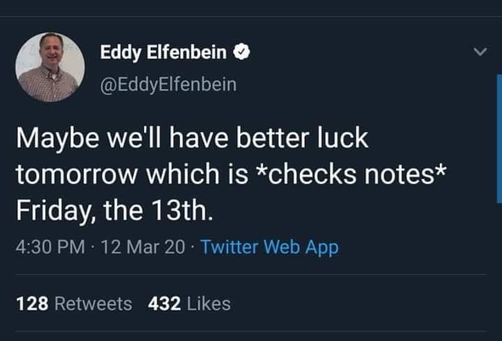 Text - Eddy Elfenbein @EddyElfenbein Maybe we'll have better luck tomorrow which is *checks notes* Friday, the 13th. 4:30 PM · 12 Mar 20 · Twitter Web App 128 Retweets 432 Likes