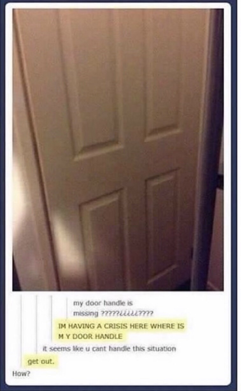 Door - my door handle is missing ?????iiiurm IM HAVING A CRISIS HERE WHERE IS MY DOOR HANDLE It seems ke u cant handle this situation get out. How?