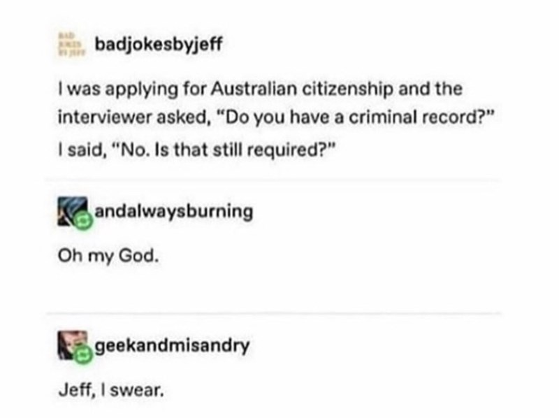 "Text - badjokesbyjeff I was applying for Australian citizenship and the interviewer asked, ""Do you have a criminal record?"" I said, ""No. Is that still required?"" andalwaysburning Oh my God. geekandmisandry Jeff, I swear."