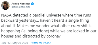 Text - Armie Hammer @armiehammer NASA detected a parallel universe where time runs backward yesterday. haven't heard a single thing about it. Makes me wonder what other crazy shit is happening (ie. being done) while we are locked in our houses and distracted by corona? 3:09 PM - May 20, 2020 - Twitter for iPhone