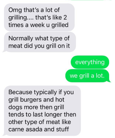 Text - Omg that's a lot of grilling.... that's like 2 times a weeku grilled Normally what type of meat did you grill on it everything we grill a lot. Because typically if you grill burgers and hot dogs more then grill tends to last longer then other type of meat like carne asada and stuff