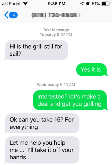 Text - ll Sprint ? 1 O 51% 9:36 PM 14 Text Message Tuesday 9:07 PM Hi is the grill still for sail? Yes it is Wednesday 9:10 AM Interested? let's make a deal and get you grilling Ok can you take 15? For everything Let me help you help me .. I'll take it off your hands