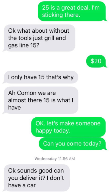 Text - 25 is a great deal. I'm sticking there. Ok what about without the tools just grill and gas line 15? $20 I only have 15 that's why Ah Comon we are almost there 15 is what I have OK. let's make someone happy today. Can you come today? Wednesday 11:56 AM Ok sounds good can you deliver it? I don't have a car