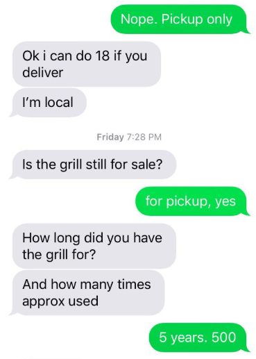 Text - Nope. Pickup only Ok i can do 18 if you deliver I'm local Friday 7:28 PM Is the grill still for sale? for pickup, yes How long did you have the grill for? And how many times approx used 5 years. 500