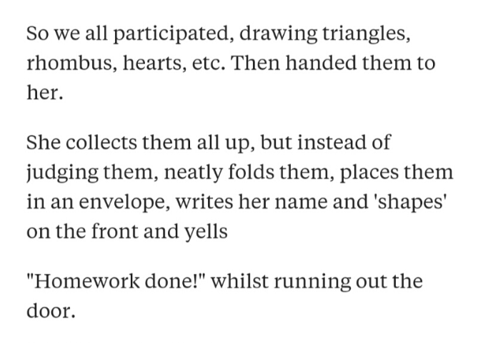 """Text - So we all participated, drawing triangles, rhombus, hearts, etc. Then handed them to her. She collects them all up, but instead of judging them, neatly folds them, places them in an envelope, writes her name and 'shapes' on the front and yells """"Homework done!"""" whilst running out the door."""