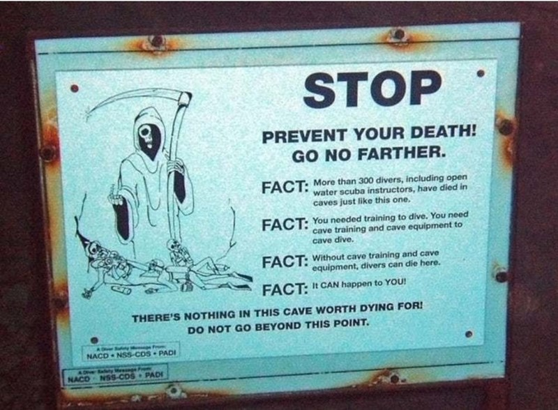 Text - STOP PREVENT YOUR DEATH! GO NO FARTHER. FACT: More than 300 divers, including open water scuba instructors, have died in caves just like this one. FACT: You needed training to dive. You need cave training and cave equipment to cave dive. FACT: Without cave training and cave equipment, divers can die here. FACT: It CAN happen to YOU! THERE'S NOTHING IN THIS CAVE WORTH DYING FOR! DO NOT GO BEYOND THIS POINT. A Deer Sufy NACD NSS-CDS PADI Badety eege Frem NACO NSs-CDS PADF