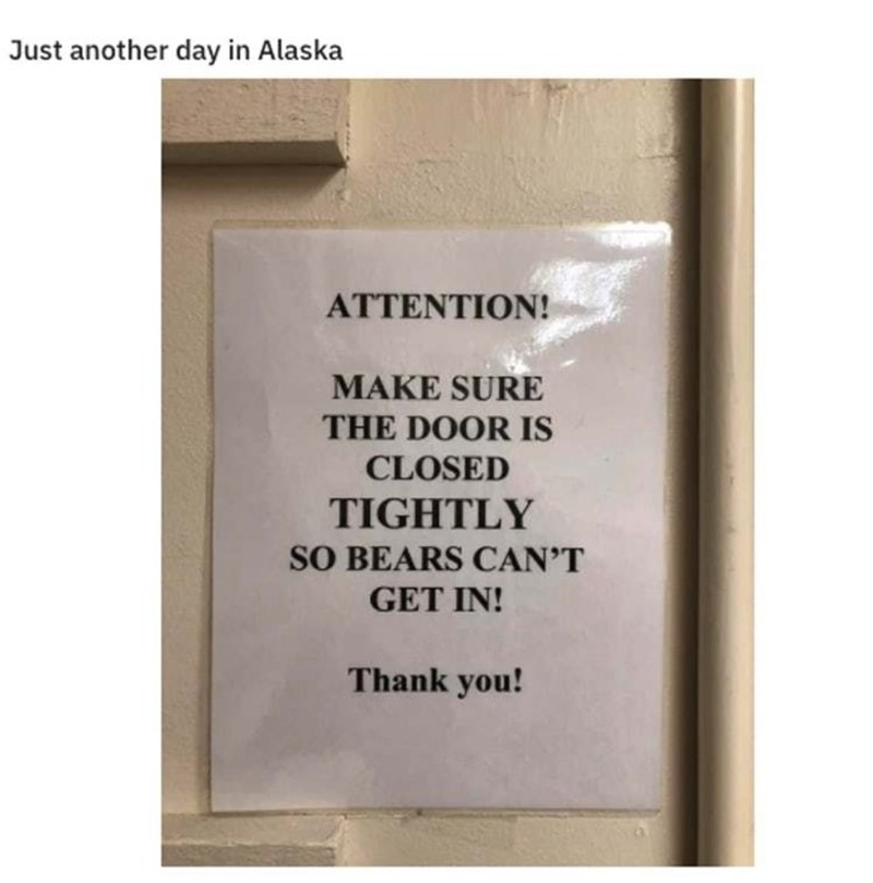 Text - Just another day in Alaska ΑΤΤEΝΤION! MAKE SURE THE DOOR IS CLOSED TIGHTLY SO BEARS CAN'T GET IN! Thank you!