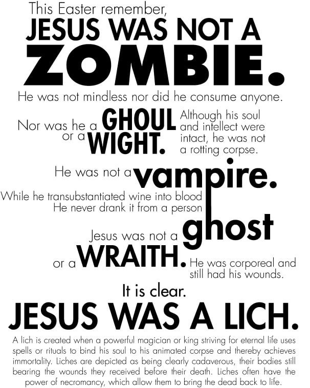 Font - This Easter remember, JESUS WAS NOT A ZOMBIE. He was not mindless nor did he consume anyone. Nor was he or a GHOUL Although his soul and intellect were a WIGHT, intact, he was not a rotting corpse. vampire. He was not a' While he transubstantiated wine into blood He never drank it trom a person ghost oraWRAITH. He was corporeal and Jesus was not a still had his wounds. It is clear. JESUS WAS A LỊCH. A lich is created when a powerful magician or king striving for eternal life uses spells o