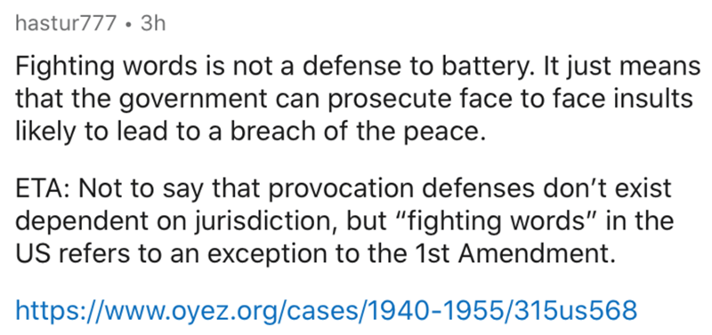 """Text - hastur777 • 3h Fighting words is not a defense to battery. It just means that the government can prosecute face to face insults likely to lead to a breach of the peace. ETA: Not to say that provocation defenses don't exist dependent on jurisdiction, but """"fighting words"""" in the US refers to an exception to the 1st Amendment. https://www.oyez.org/cases/1940-1955/315us568"""