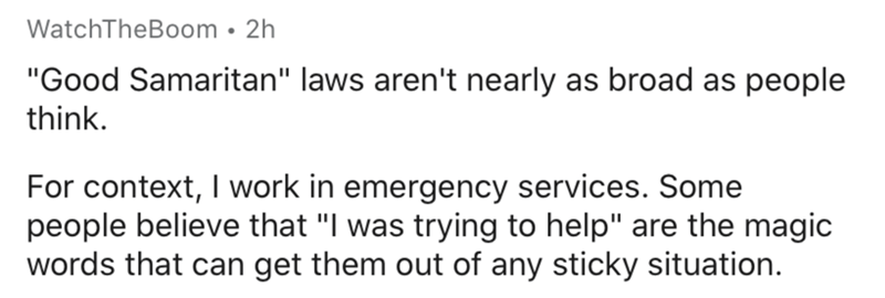 """Text - WatchTheBoom • 2h """"Good Samaritan"""" laws aren't nearly as broad as people think. For context, I work in emergency services. Some people believe that """"I was trying to help"""" are the magic words that can get them out of any sticky situation."""