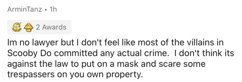 Text - ArminTanz • 1h 2 Awards Im no lawyer but I don't feel like most of the villains in Scooby Do committed any actual crime. I don't think its against the law to put on a mask and scare some trespassers on you own property.