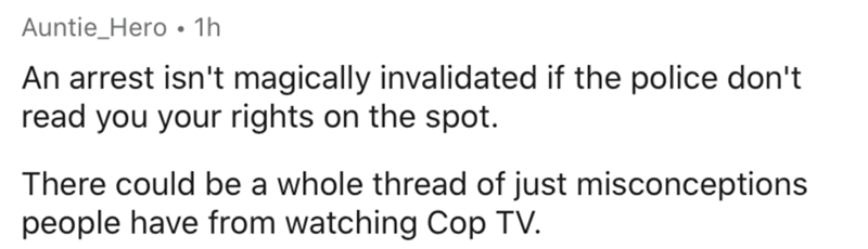 Text - Auntie_Hero • 1h An arrest isn't magically invalidated if the police don't read you your rights on the spot. There could be a whole thread of just misconceptions people have from watching Cop TV.