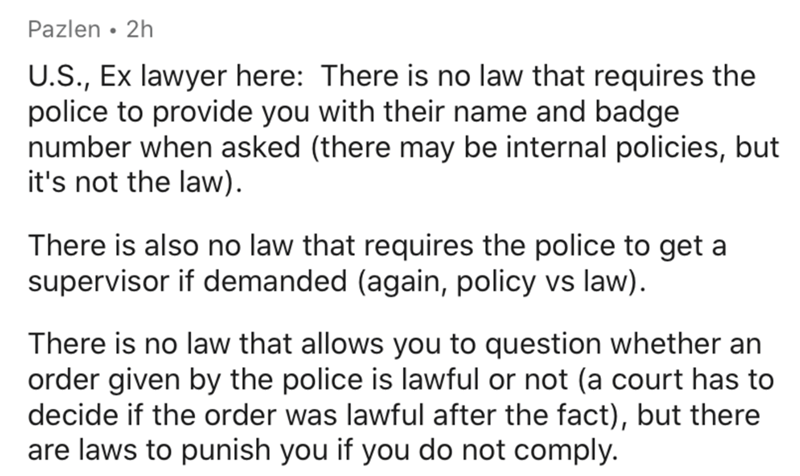 Text - Pazlen • 2h U.S., Ex lawyer here: There is no law that requires the police to provide you with their name and badge number when asked (there may be internal policies, but it's not the law). There is also no law that requires the police to get a supervisor if demanded (again, policy vs law). There is no law that allows you to question whether an order given by the police is lawful or not (a court has to decide if the order was lawful after the fact), but there are laws to punish you if you