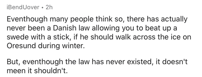 Text - iBendUover • 2h Eventhough many people think so, there has actually never been a Danish law allowing you to beat up a swede with a stick, if he should walk across the ice on Oresund during winter. But, eventhough the law has never existed, it doesn't meen it shouldn't.