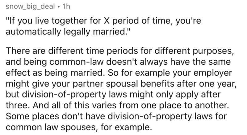 """Text - snow_big_deal • 1h """"If you live together for X period of time, you're automatically legally married."""" There are different time periods for different purposes, and being common-law doesn't always have the same effect as being married. So for example your employer might give your partner spousal benefits after one year, but division-of-property laws might only apply after three. And all of this varies from one place to another. Some places don't have division-of-property laws for common law"""