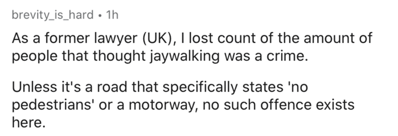 Text - brevity_is_hard • 1h As a former lawyer (UK), I lost count of the amount of people that thought jaywalking was a crime. Unless it's a road that specifically states 'no pedestrians' or a motorway, no such offence exists here.