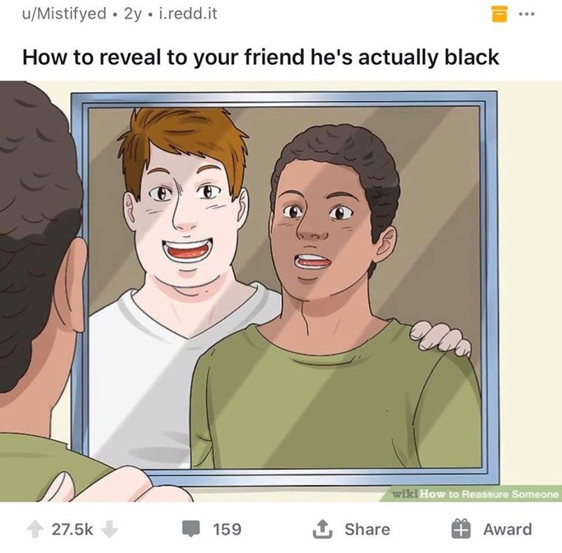 Face - u/Mistifyed • 2y • i.redd.it How to reveal to your friend he's actually black wiki How to Reassure Someone 27.5k 159 1 Share Award