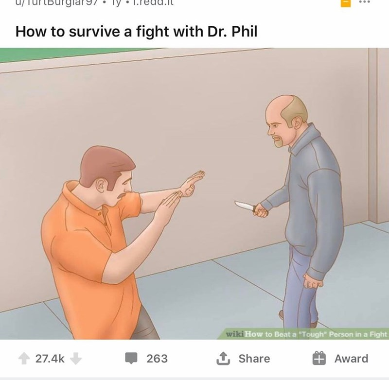 "Text - IBurglar97 How to survive a fight with Dr. Phil wiki How to Beat a ""Tough"" Person in a Fight 27.4k 263 1 Share Award"