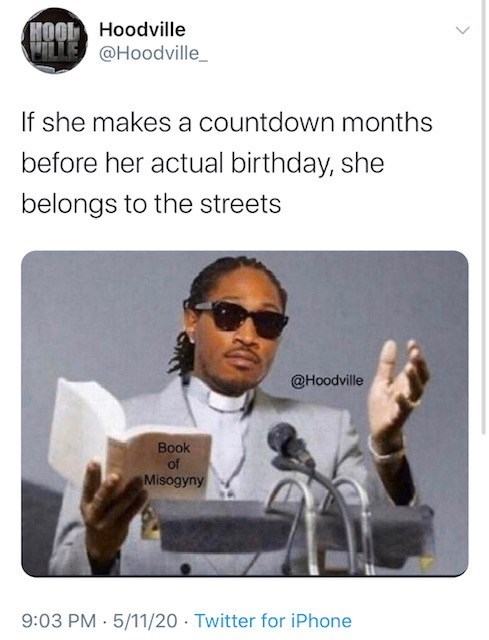 Photo caption - HOOL Hoodville WILLE @Hoodville_ If she makes a countdown months before her actual birthday, she belongs to the streets @Hoodville Book of Misogyny 9:03 PM · 5/11/20 · Twitter for iPhone