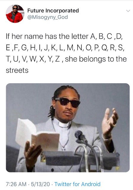 Text - Future Incorporated @Misogyny_God If her name has the letter A, B, C,D, E,F, G, H, I, J, K, L, M, N, O, P, Q, R, S, T, U, V, W, X, Y, Z , she belongs to the streets 7:26 AM 5/13/20 · Twitter for Android