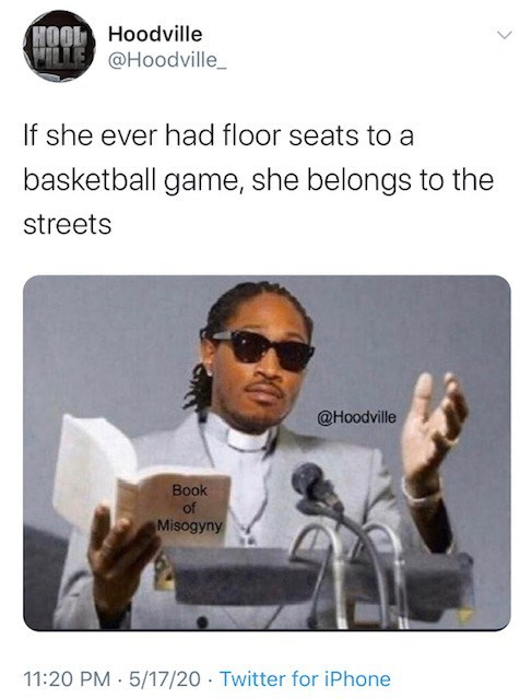 Text - HOOL Hoodville @Hoodville_ If she ever had floor seats to a basketball game, she belongs to the streets @Hoodville Book of Misogyny 11:20 PM 5/17/20 · Twitter for iPhone