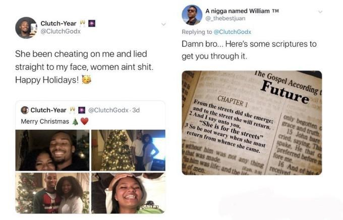 "Text - A nigga named William TM @ thebestjuan Replying to @ClutchGodx Damn bro. Here's some scriptures to Clutch-Year w @ClutchGodx get you through it. She been cheating on me and lied straight to my face, women aint shit. The Gospel According t Future CHAPTER I From the streets did she emerge; and to the street she will return. 2 And I say unto you, ""She is for the streets"" 3 So be not weary when she must return from whence she came. only begotten grace and truth. 15 John bare cried, saying. Th"