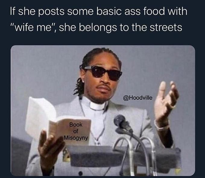 "Text - If she posts some basic ass food with ""wife me"", she belongs to the streets @Hoodville Book of Misogyny"