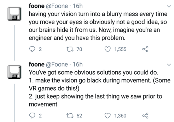 Text - foone @Foone · 16h having your vision turn into a blurry mess every time you move your eyes is obviously not a good idea, so our brains hide it from us. Now, imagine you're an engineer and you have this problem. 27 70 1,555 foone @Foone · 16h You've got some obvious solutions you could do. 1. make the vision go black during movement. (Some VR games do this!) 2. just keep showing the last thing we saw prior to movement 27 52 1,360