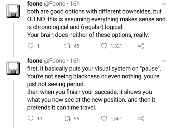 """Text - foone @Foone · 16h both are good options with different downsides, but OH NO. this is assuming everything makes sense and is chronological and (regular) logical. Your brain does neither of these options, really. 1 27 45 1,321 foone @Foone · 16h first, it basically puts your visual system on """"pause"""". You're not seeing blackness or even nothing, you're just not seeing period. then when you finish your saccade, it shows you what you now see at the new position. and then it pretends it can ti"""