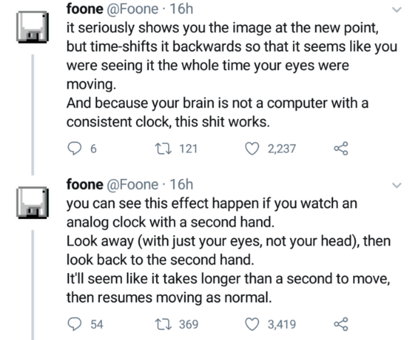 Text - foone @Foone · 16h it seriously shows you the image at the new point, but time-shifts it backwards so that it seems like you were seeing it the whole time your eyes were moving. And because your brain is not a computer with a consistent clock, this shit works. 6 27 121 2,237 foone @Foone · 16h you can see this effect happen if you watch an analog clock with a second hand. Look away (with just your eyes, not your head), then look back to the second hand. It'll seem like it takes longer tha