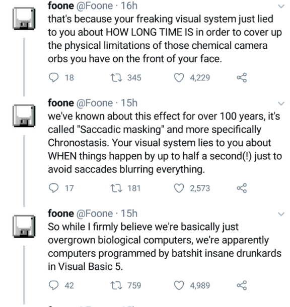 """Text - foone @Foone · 16h that's because your freaking visual system just lied to you about HOW LONG TIME IS in order to cover up the physical limitations of those chemical camera orbs you have on the front of your face. 18 27 345 4,229 foone @Foone· 15h we've known about this effect for over 100 years, it's called """"Saccadic masking"""" and more specifically Chronostasis. Your visual system lies to you about WHEN things happen by up to half a second(!) just to avoid saccades blurring everything. 17"""