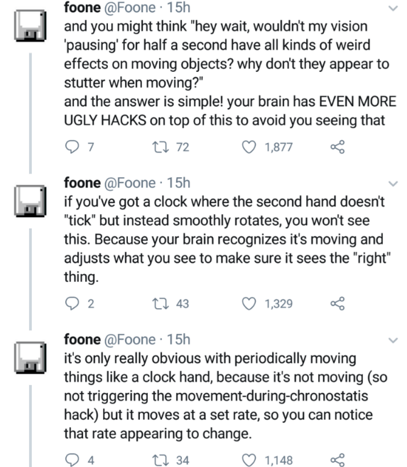 """Text - foone @Foone · 15h and you might think """"hey wait, wouldn't my vision 'pausing' for half a second have all kinds of weird effects on moving objects? why don't they appear to stutter when moving?"""" and the answer is simple! your brain has EVEN MORE UGLY HACKS on top of this to avoid you seeing that 27 72 1,877 foone @Foone · 15h if you've got a clock where the second hand doesn't """"tick"""" but instead smoothly rotates, you won't see this. Because your brain recognizes it's moving and adjusts wh"""
