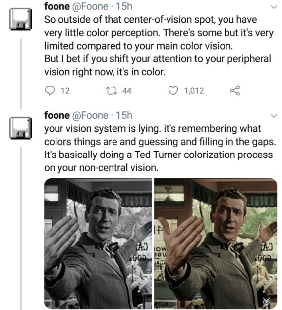 Text - foone @Foone · 15h So outside of that center-of-vision spot, you have very little color perception. There's some but it's very limited compared to your main color vision. But I bet if you shift your attention to your peripheral vision right now, it's in color. 12 27 44 1,012 foone @Foone · 15h your vision system is lying. it's remembering what colors things are and guessing and filling in the gaps. It's basically doing a Ted Turner colorization process on your non-central vision. IOW 100D