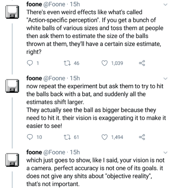 """Text - foone @Foone · 15h There's even weird effects like what's called """"Action-specific perception"""". If you get a bunch of white balls of various sizes and toss them at people then ask them to estimate the size of the balls thrown at them, they'll have a certain size estimate, right? 1 27 46 1,039 foone @Foone · 15h now repeat the experiment but ask them to try to hit the balls back with a bat, and suddenly all the estimates shift larger. They actually see the ball as bigger because they need t"""