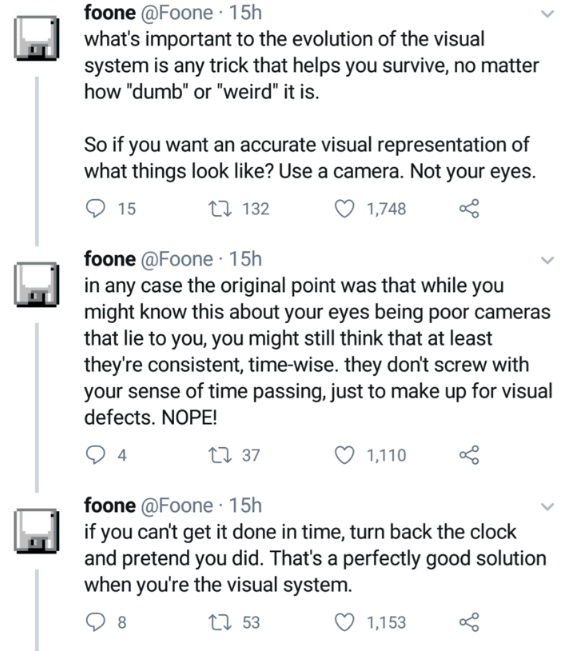 """Text - foone @Foone · 15h what's important to the evolution of the visual system is any trick that helps you survive, no matter how """"dumb"""" or """"weird"""" it is. So if you want an accurate visual representation of what things look like? Use a camera. Not your eyes. 15 27 132 ♡ 1,748 foone @Foone · 15h in any case the original point was that while you might know this about your eyes being poor cameras that lie to you, you might still think that at least they're consistent, time-wise. they don't screw"""