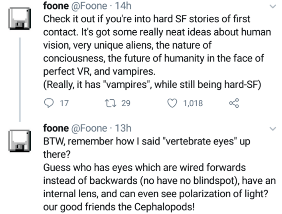 """Text - foone @Foone · 14h Check it out if you're into hard SF stories of first contact. It's got some really neat ideas about human vision, very unique aliens, the nature of conciousness, the future of humanity in the face of perfect VR, and vampires. (Really, it has """"vampires"""", while still being hard-SF) 17 27 29 1,018 foone @Foone · 13h BTW, remember how I said """"vertebrate eyes"""" up there? Guess who has eyes which are wired forwards instead of backwards (no have no blindspot), have an internal"""