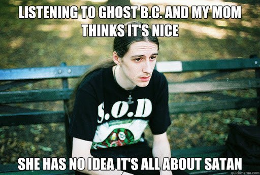 Cool - LISTENING TO GHOST B.C. AND MY MOM THINKS IT'S NICE S.O.D SHE HAS NO IDEAITS ALL ABOUT SATAN quickmeme.com