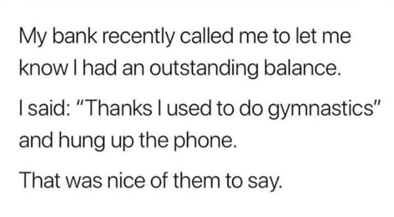 "Text - My bank recently called me to let me know I had an outstanding balance. I said: ""Thanks I used to do gymnastics"" and hung up the phone. That was nice of them to say."