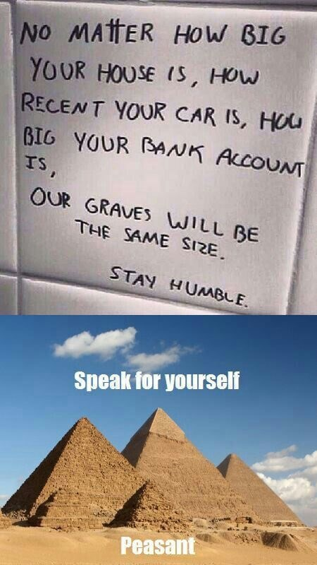 Text - NO MATTER HOW BIG YOUR HOUSE IS, HOW RECENT YOUR CAR IS, HOU BIG YOUR BANK ACCOUNT IS, OUR GRAVES WILL BE THE SAME SIZE. STAY HUNABLE. Speak for yourself Peasant