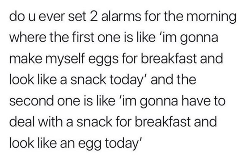 Text - do u ever set 2 alarms for the morning where the first one is like 'im gonna make myself eggs for breakfast and look like a snack today' and the second one is like 'im gonna have to deal with a snack for breakfast and look like an egg today'