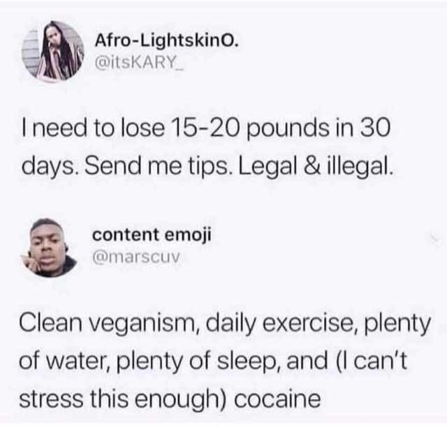 Text - Afro-LightskinO. @itsKARY Ineed to lose 15-20 pounds in 30 days. Send me tips. Legal & illegal. content emoji @marscuv Clean veganism, daily exercise, plenty of water, plenty of sleep, and (I can't stress this enough) cocaine
