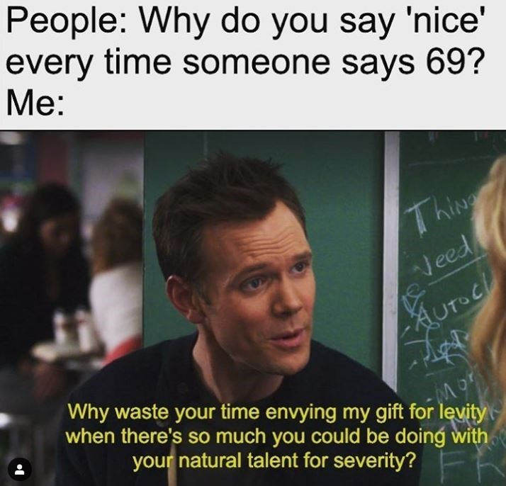 Text - People: Why do you say 'nice' every time someone says 69? Ме: ThiNg Veed AUTOC Why waste your time envying my gift for levity when there's so much you could be doing with Aurucl your natural talent for severity?